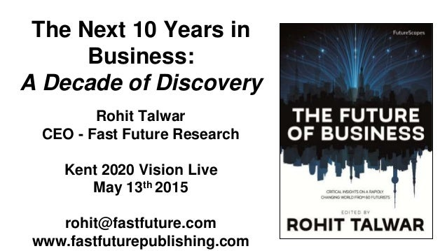 The Next 10 Years in Business: A Decade of Discovery Rohit Talwar CEO - Fast Future Research Kent 2020 Vision Live May 13t...