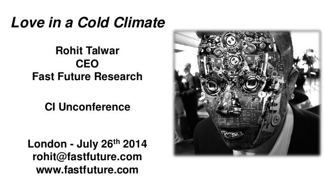 Love in a Cold Climate Rohit Talwar CEO Fast Future Research CI Unconference London - July 26th 2014 rohit@fastfuture.com ...