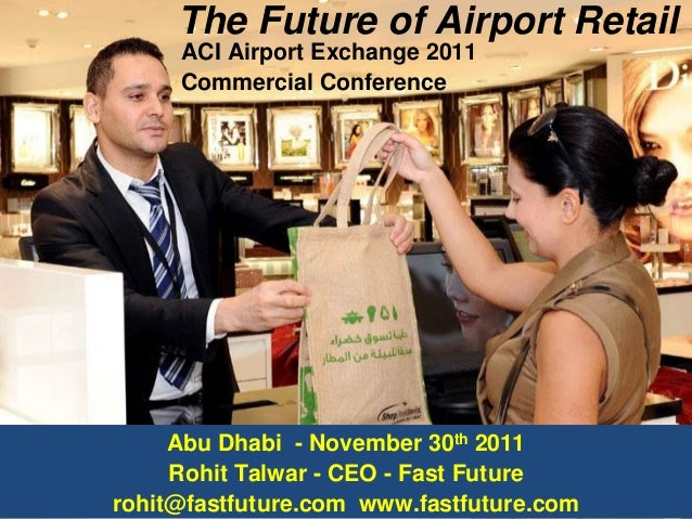 The Future of Airport Retail ACI Airport Exchange 2011 Commercial Conference Abu Dhabi - November 30th 2011 Rohit Talwar -...