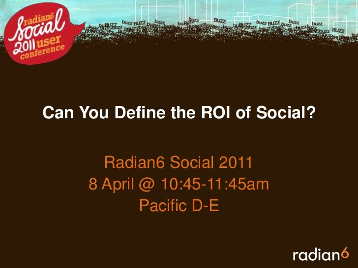 Can You Define the ROI of Social?<br />Radian6 Social 2011<br />8April @ 10:45-11:45am<br />Pacific D-E<br />