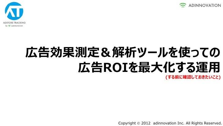 広告効果測定&解析ツールを使っての    広告ROIを最大化する運用                                (する前に確認しておきたいこと)        Copyright  2012 adinnovation In...