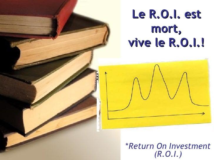 Le R.O.I. est mort, viv е  le   R.O.I.! * Return On Investment (R.O.I.)