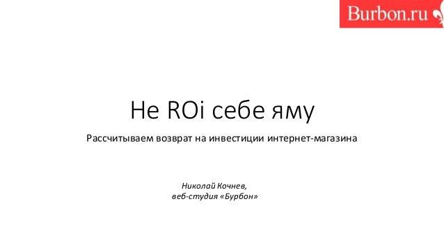 Не ROi себе яму Рассчитываем возврат на инвестиции интернет-магазина Николай Кочнев, веб-студия «Бурбон»