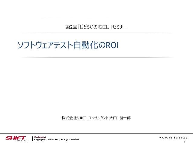 1 第2回「じどうかの窓口。」セミナー ソフトウェアテスト自動化のROI 株式会社SHIFT コンサルタント 太田 健一郎