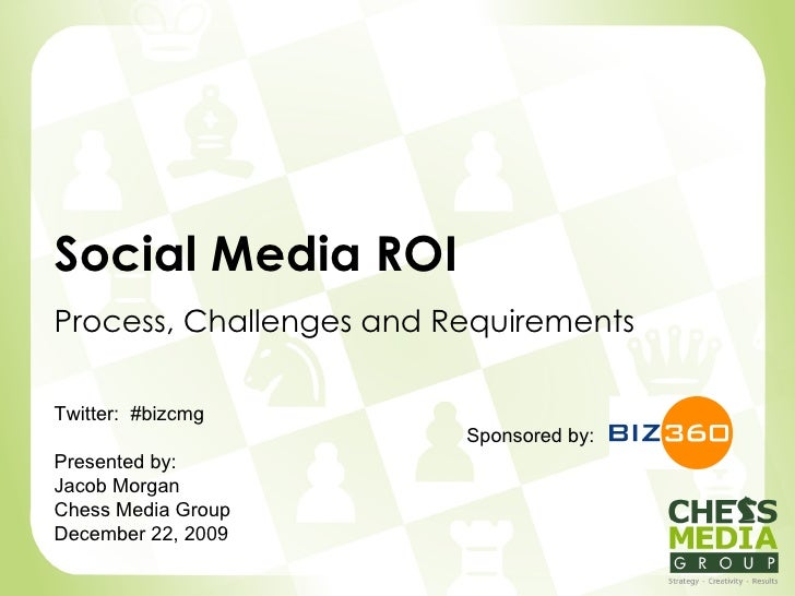 Social Media ROI Process, Challenges and Requirements Sponsored by: Twitter:  #bizcmg Presented by: Jacob Morgan Chess Med...