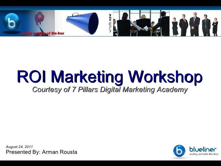 Home ROI Marketing Workshop Courtesy of 7 Pillars Digital Marketing Academy August 24, 2011 Presented By: Arman Rousta