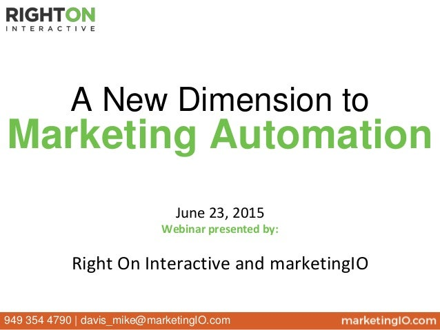 June 23, 2015 Webinar presented by: Right On Interactive and marketingIO A New Dimension to Marketing Automation 949 354 4...