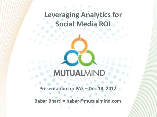 Leveraging Analytics for      Social Media ROI Presentation for PAS – Dec 18, 2012Babar Bhatti • babar@mutualmind.com