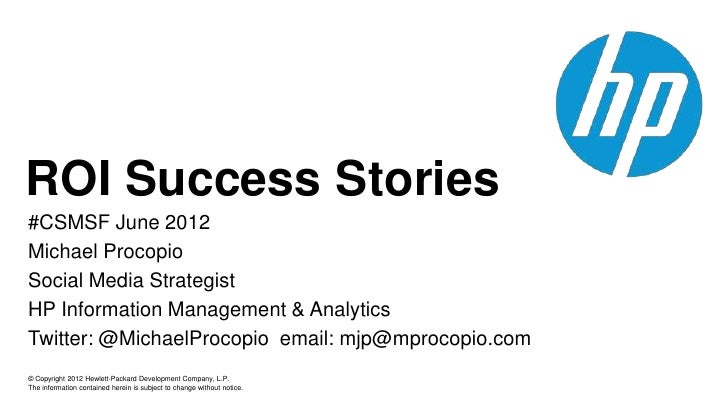 ROI Success Stories#CSMSF June 2012Michael ProcopioSocial Media StrategistHP Information Management & AnalyticsTwitter: @M...