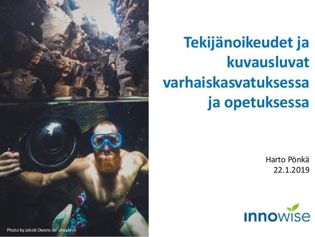 Tekijänoikeudet ja kuvausluvat varhaiskasvatuksessa ja opetuksessa Harto Pönkä 22.1.2019 Kuva: Pixabay Photo by Jakob Owen...