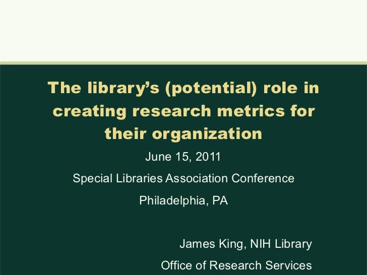 The library's (potential) role in creating research metrics for their organization June 15, 2011 Special Libraries Associa...