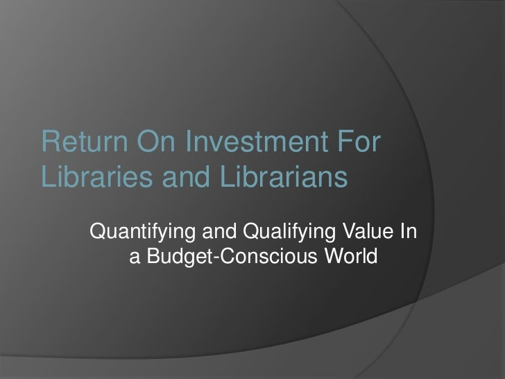 Return On Investment For Libraries and Librarians<br />Quantifying and Qualifying Value In a Budget-Conscious World<br />