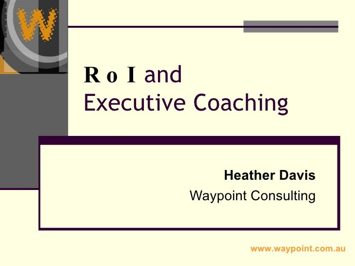 RoI  and  Executive Coaching Heather Davis Waypoint Consulting www.waypoint.com.au