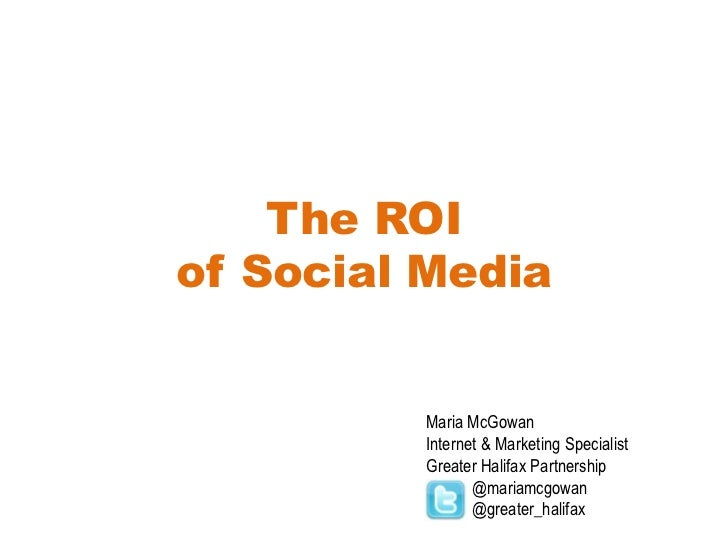 The ROIof Social Media<br />Maria McGowan<br />Internet & Marketing Specialist<br />Greater Halifax Partnership<br />     ...