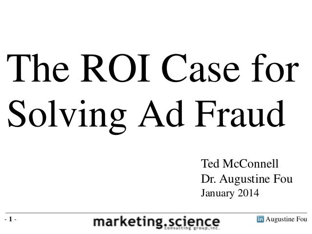 The ROI Case for Solving Ad Fraud Ted McConnell Dr. Augustine Fou January 2014 -1-  Augustine Fou