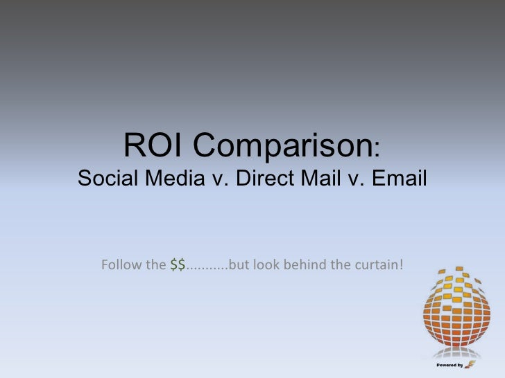 ROI Comparison:Social Media v. Direct Mail v. Email<br />Follow the $$...........but look behind the curtain!<br />