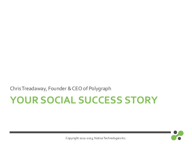Copyright 2012-2013, NoticeTechnologies Inc.YOUR SOCIAL SUCCESS STORYChrisTreadaway, Founder & CEO of Polygraph