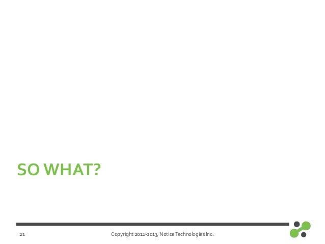 Copyright 2012-2013, NoticeTechnologies Inc.SO WHAT?21