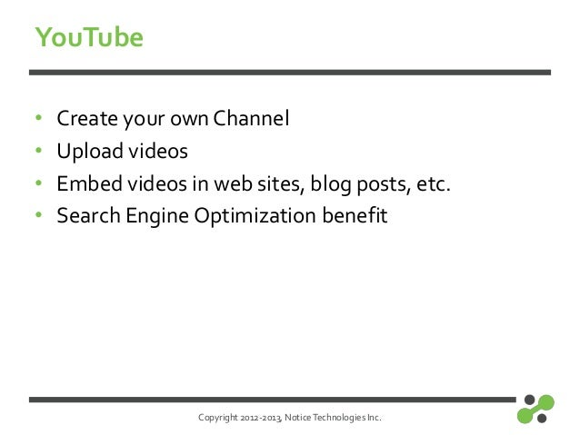 Copyright 2012-2013, NoticeTechnologies Inc.YouTube• Create your own Channel• Upload videos• Embed videos in web sites, bl...