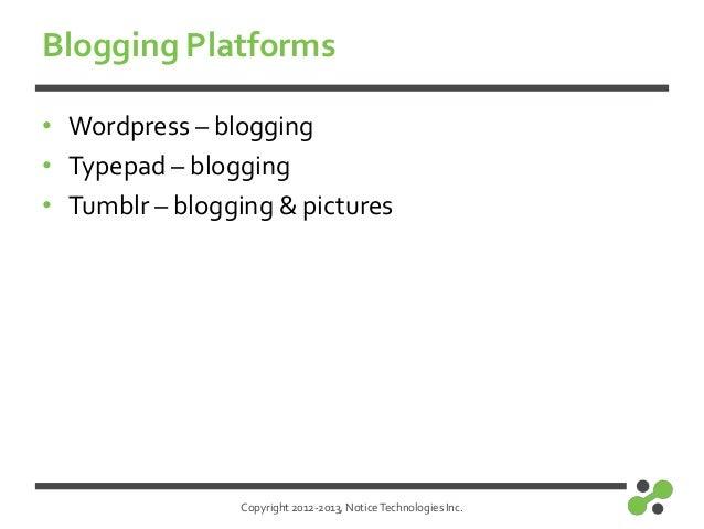 Copyright 2012-2013, NoticeTechnologies Inc.Blogging Platforms• Wordpress – blogging• Typepad – blogging• Tumblr – bloggin...