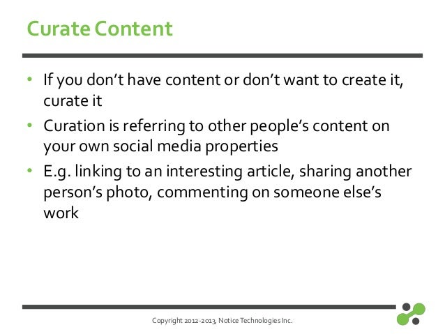 Copyright 2012-2013, NoticeTechnologies Inc.Curate Content• If you don't have content or don't want to create it,curate it...