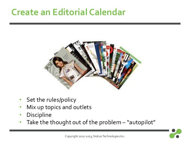 Copyright 2012-2013, NoticeTechnologies Inc.Create an Editorial Calendar• Set the rules/policy• Mix up topics and outlets•...