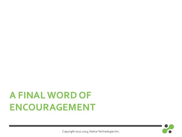 Copyright 2012-2013, NoticeTechnologies Inc.A FINAL WORD OFENCOURAGEMENT