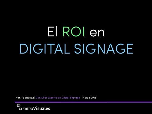 El ROI en  DIGITAL SIGNAGEIván Rodríguez | Consultor Experto en Digital Signage | Marzo 2013