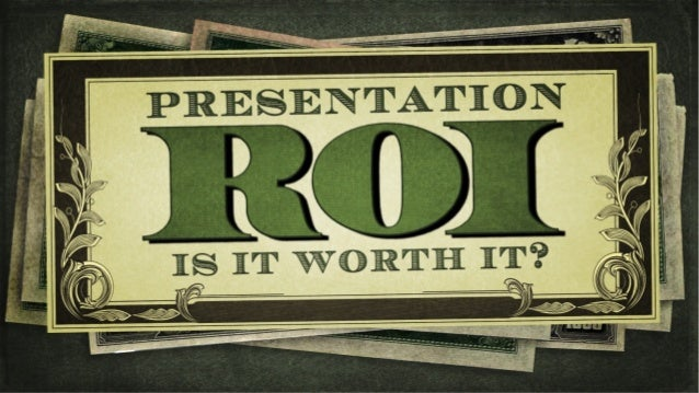 Presenta(on	  ROI	  is	  it	  worth	  it?