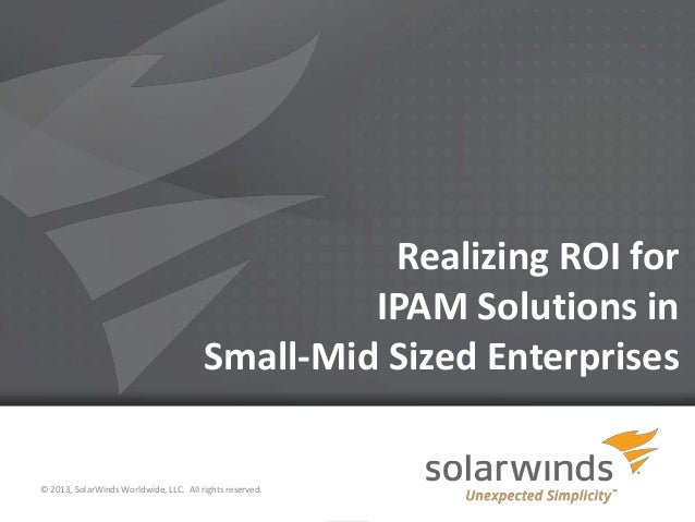 Realizing ROI for IPAM Solutions in Small-Mid Sized Enterprises  © 2013, SolarWinds Worldwide, LLC. All rights reserved. 1