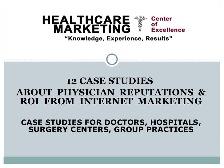 12 CASE STUDIESABOUT PHYSICIAN REPUTATIONS & ROI FROM INTERNET MARKETINGCASE STUDIES FOR DOCTORS, HOSPITALS, SURGERY CENTE...