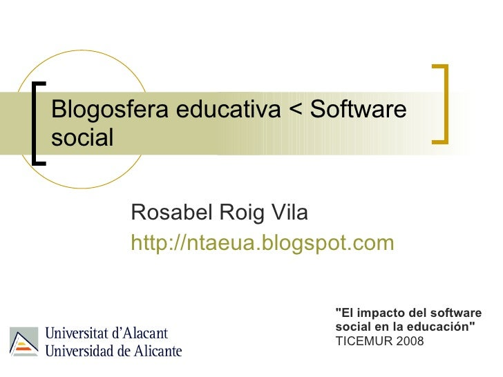 "Blogosfera educativa < Software social Rosabel Roig Vila http://ntaeua.blogspot.com   ""El impacto del software social..."