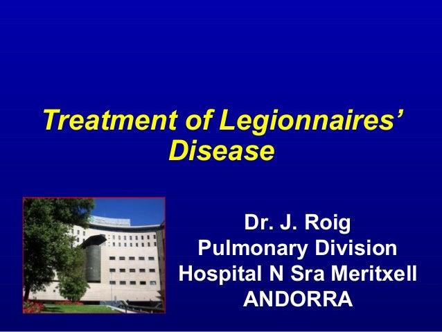 Treatment of Legionnaires' Disease Dr. J. Roig Pulmonary Division Hospital N Sra Meritxell ANDORRA