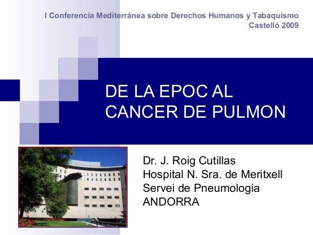 DE LA EPOC AL CANCER DE PULMON Dr. J. Roig Cutillas Hospital N. Sra. de Meritxell Servei de Pneumologia ANDORRA I Conferen...