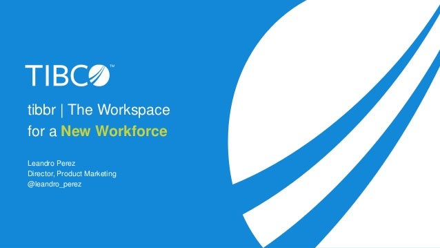 tibbr | The Workspace for a New Workforce Leandro Perez Director, Product Marketing @leandro_perez