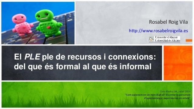 Rosabel Roig Vila http://www.rosabelroigvila.es El PLE ple de recursos i connexions: del que és formal al que és informal ...