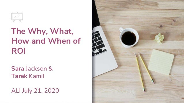 The Why, What, How and When of ROI Sara Jackson & Tarek Kamil ALI July 21, 2020