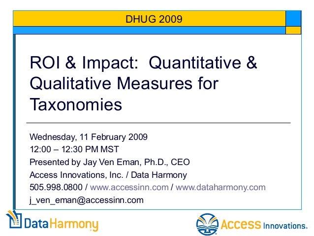 ROI & Impact: Quantitative & Qualitative Measures for Taxonomies Wednesday, 11 February 2009 12:00 – 12:30 PM MST Presente...