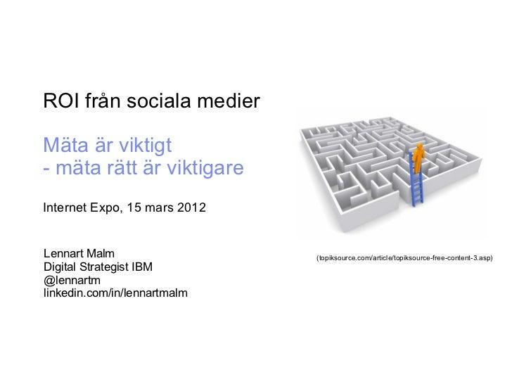ROI från sociala medierMäta är viktigt- mäta rätt är viktigareInternet Expo, 15 mars 2012Lennart Malm                  (to...