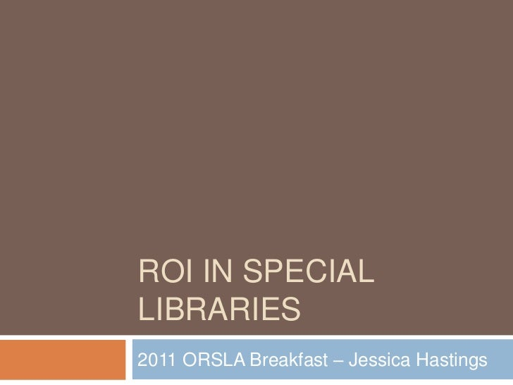 ROI in special libraries<br />2011 ORSLA Breakfast – Jessica Hastings<br />