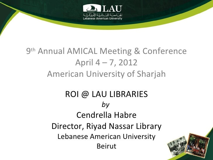 9th Annual AMICAL Meeting & Conference            April 4 – 7, 2012      American University of Sharjah         ROI @ LAU ...