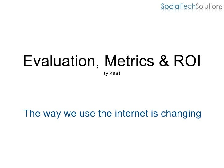 Evaluation, Metrics & ROI (yikes) The way we use the internet is changing