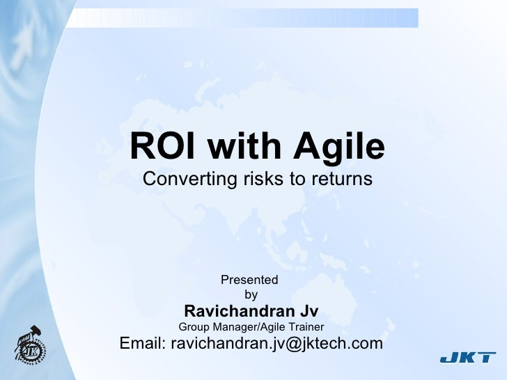 ROI with Agile Converting risks to returns Presented  by Ravichandran Jv Group Manager/Agile Trainer Email: ravichandran.j...
