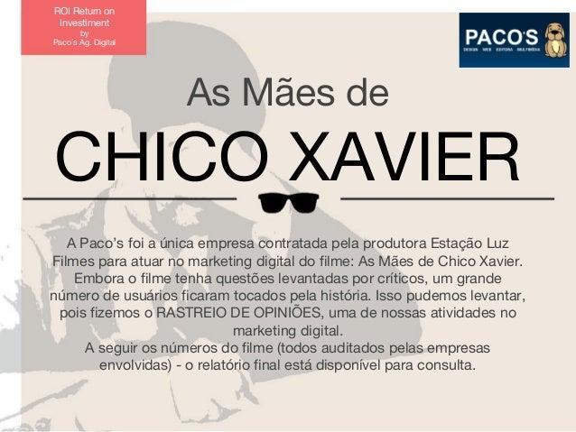 ROI Return on Investiment by Paco´s Ag. Digital  As Mães de  CHICO XAVIER A Paco's foi a única empresa contratada pela pro...