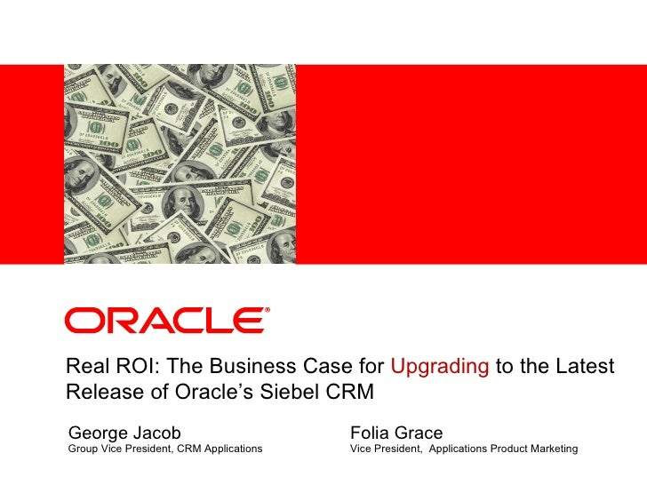 George Jacob Group Vice President, CRM Applications Real ROI: The Business Case for  Upgrading  to the Latest Release of O...
