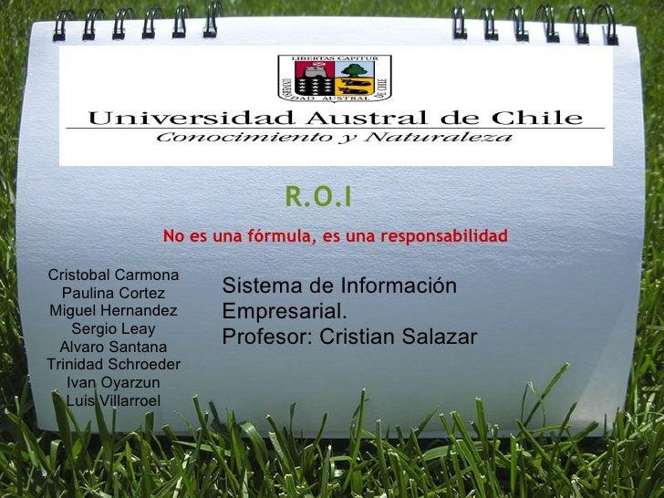 R.O.I No es una fórmula, es una responsabilidad Cristobal Carmona Paulina Cortez Miguel Hernandez Sergio Leay Alvaro Santa...