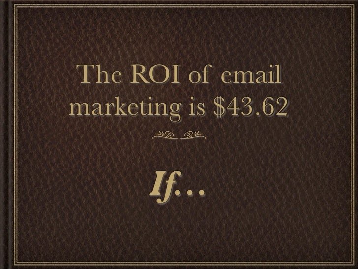 The ROI of email marketing is $43.62        If...