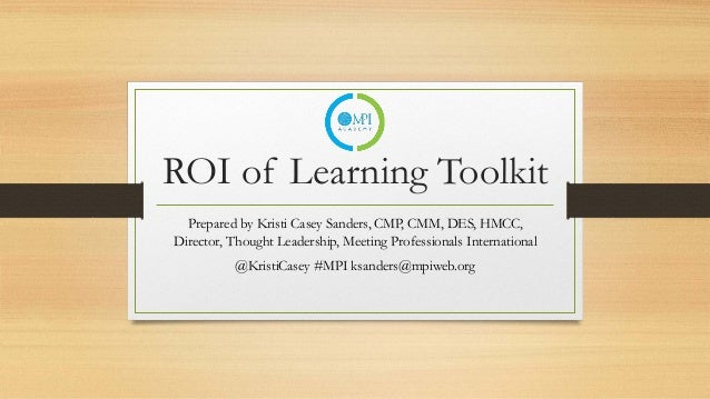 ROI of Learning Toolkit Prepared by Kristi Casey Sanders, CMP, CMM, DES, HMCC, Director, Thought Leadership, Meeting Profe...