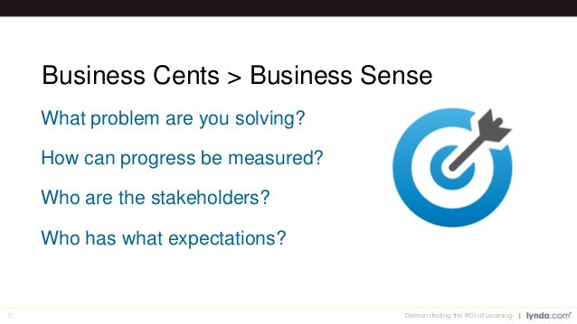 31 Business Cents > Business Sense What problem are you solving? How can progress be measured? Who are the stakeholders? W...