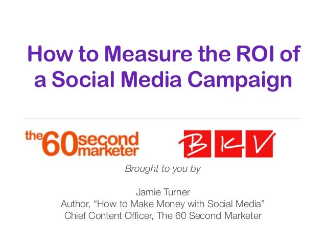 """How to Measure the ROI of a Social Media Campaign Brought to you by Jamie Turner Author, """"How to Make Money with Social Me..."""